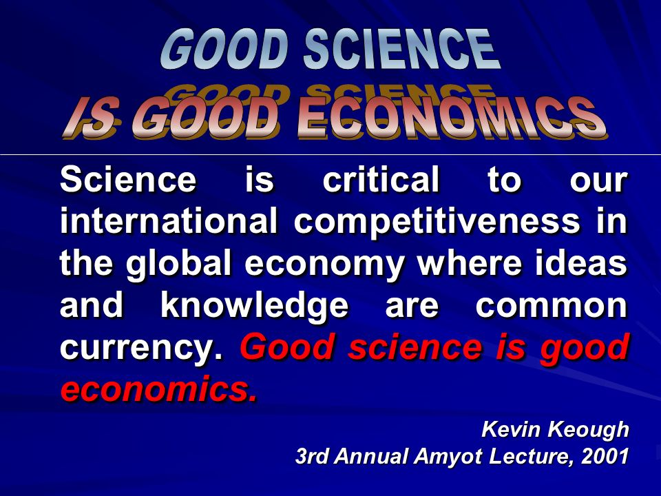Science is critical to our international competitiveness in the global economy where ideas and knowledge are common currency. Good science is good eco