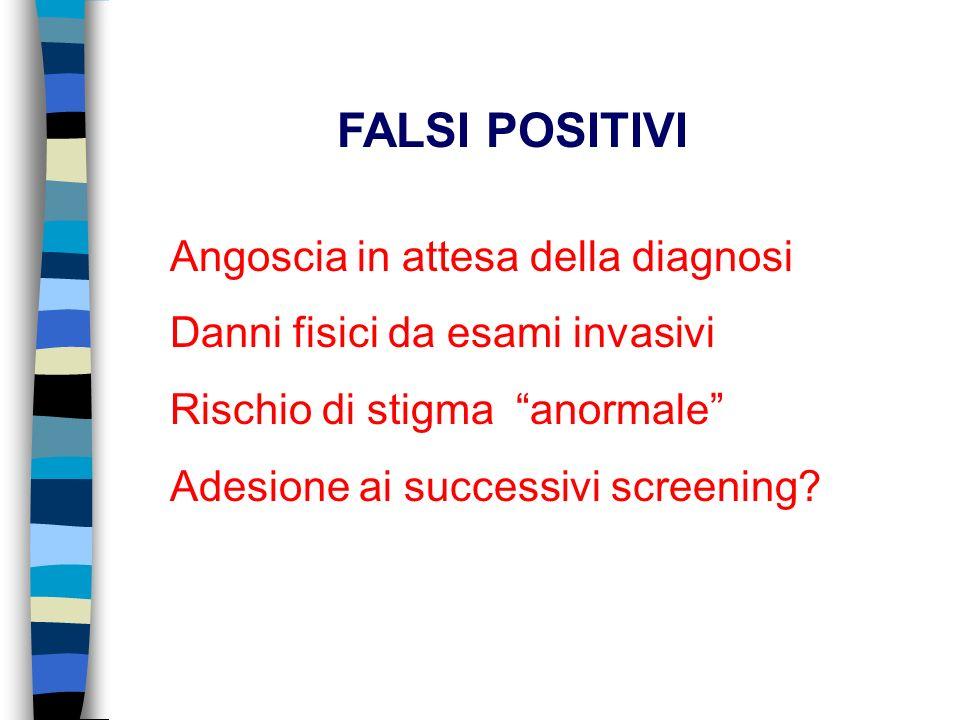 Angoscia in attesa della diagnosi Danni fisici da esami invasivi Rischio di stigma anormale Adesione ai successivi screening? FALSI POSITIVI