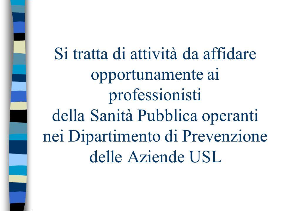 Si tratta di attività da affidare opportunamente ai professionisti della Sanità Pubblica operanti nei Dipartimento di Prevenzione delle Aziende USL