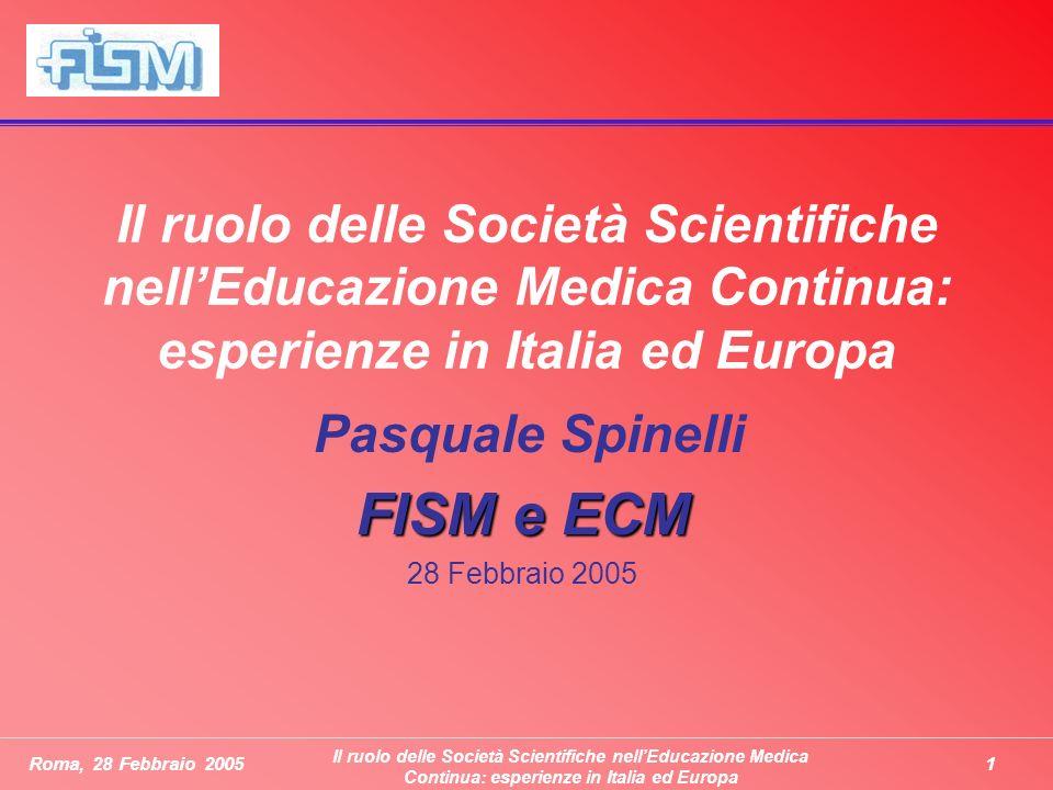 1Roma, 28 Febbraio 2005 Il ruolo delle Società Scientifiche nellEducazione Medica Continua: esperienze in Italia ed Europa Pasquale Spinelli FISM e ECM 28 Febbraio 2005