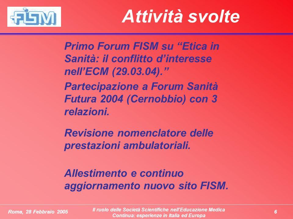 6Roma, 28 Febbraio 2005 Il ruolo delle Società Scientifiche nellEducazione Medica Continua: esperienze in Italia ed Europa Attività svolte Primo Forum FISM su Etica in Sanità: il conflitto dinteresse nellECM (29.03.04).