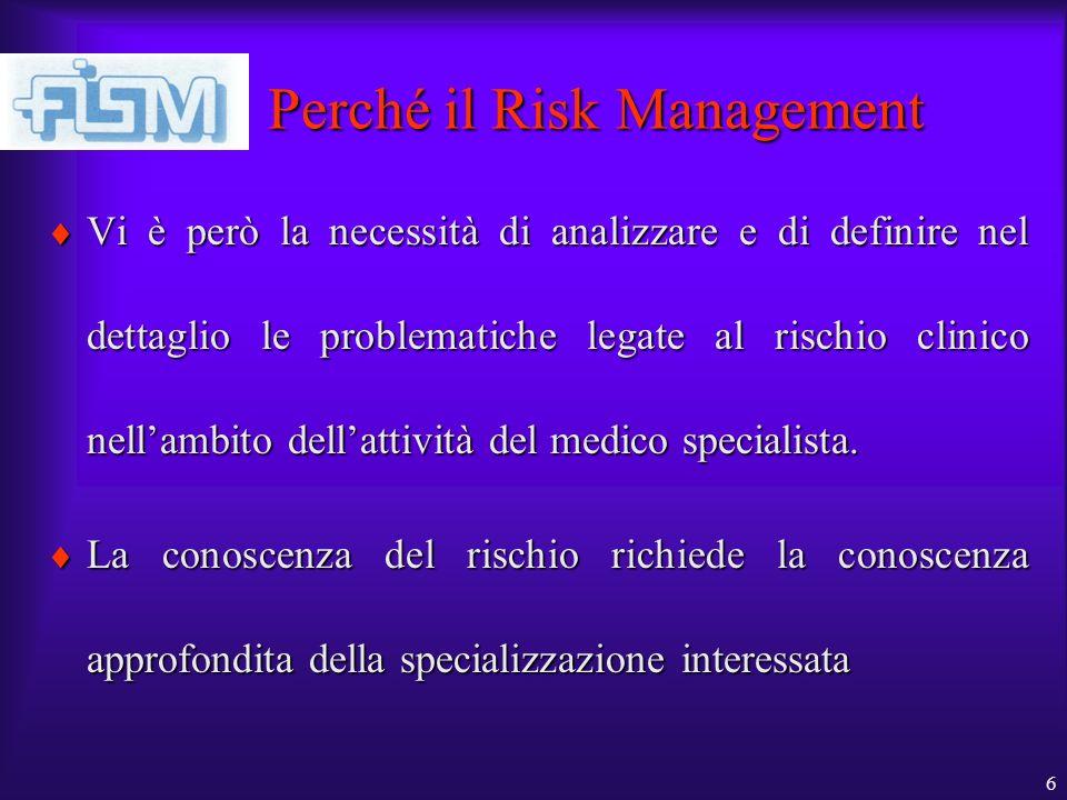 6 Perché il Risk Management Vi è però la necessità di analizzare e di definire nel dettaglio le problematiche legate al rischio clinico nellambito dellattività del medico specialista.