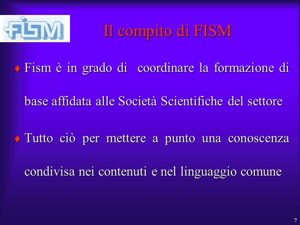 7 Il compito di FISM Fism è in grado di coordinare la formazione di base affidata alle Società Scientifiche del settore Fism è in grado di coordinare la formazione di base affidata alle Società Scientifiche del settore Tutto ciò per mettere a punto una conoscenza condivisa nei contenuti e nel linguaggio comune Tutto ciò per mettere a punto una conoscenza condivisa nei contenuti e nel linguaggio comune