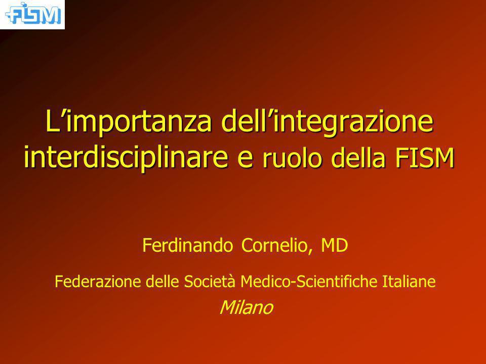 Limportanza dellintegrazione interdisciplinare e ruolo della FISM Ferdinando Cornelio, MD Federazione delle Società Medico-Scientifiche Italiane Milano