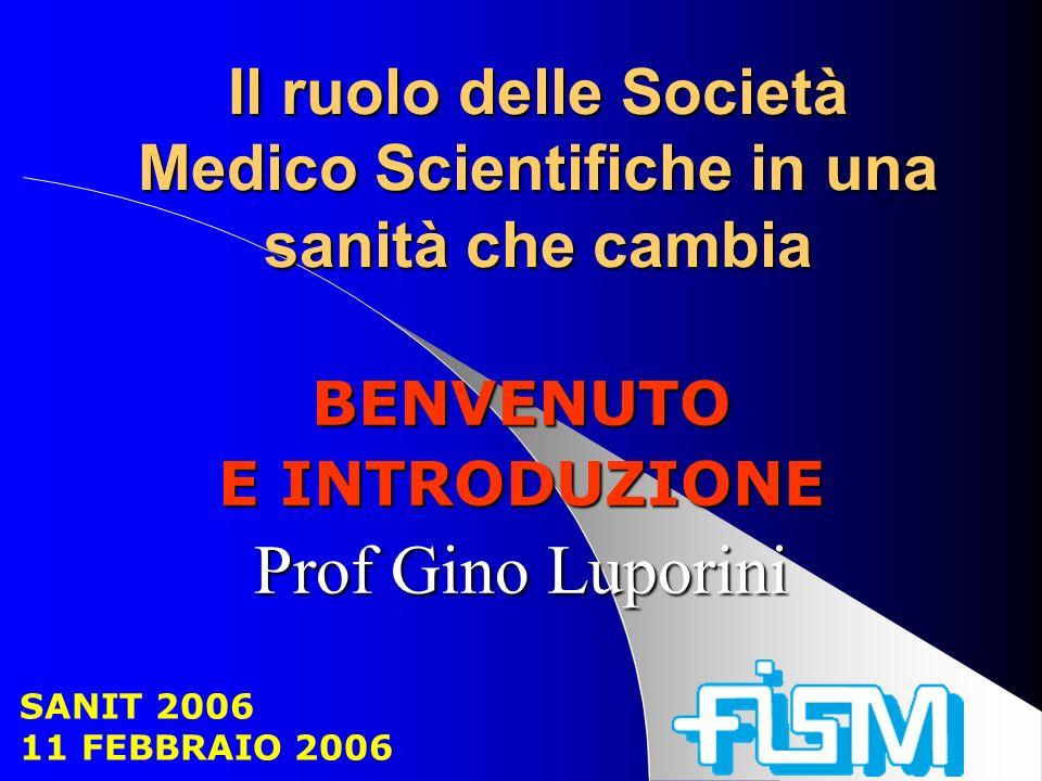 Il ruolo delle Società Medico Scientifiche in una sanità che cambia BENVENUTO E INTRODUZIONE Prof Gino Luporini SANIT 2006 11 FEBBRAIO 2006