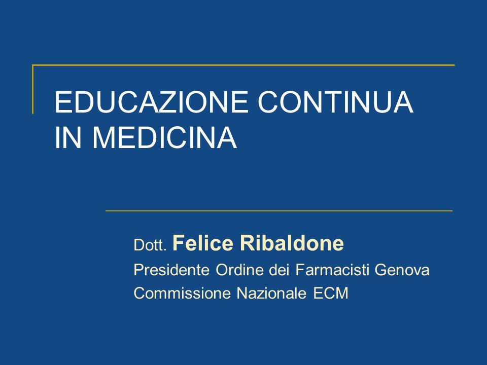 EDUCAZIONE CONTINUA IN MEDICINA Dott. Felice Ribaldone Presidente Ordine dei Farmacisti Genova Commissione Nazionale ECM