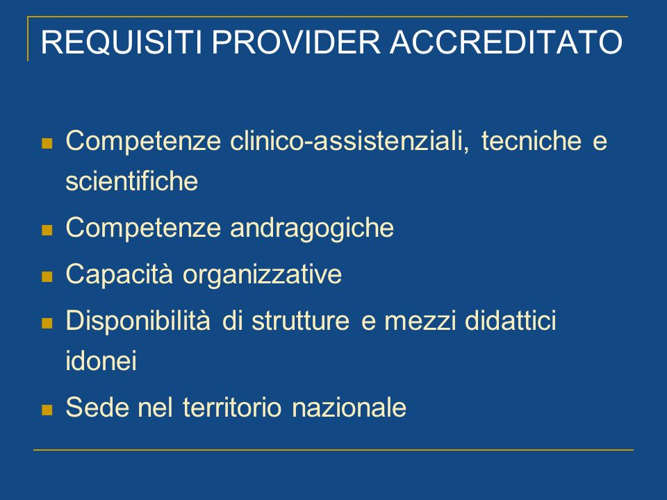 REQUISITI PROVIDER ACCREDITATO Competenze clinico-assistenziali, tecniche e scientifiche Competenze andragogiche Capacità organizzative Disponibilità di strutture e mezzi didattici idonei Sede nel territorio nazionale