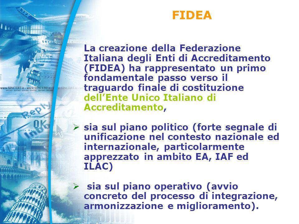 La creazione della Federazione Italiana degli Enti di Accreditamento (FIDEA) ha rappresentato un primo fondamentale passo verso il traguardo finale di costituzione dellEnte Unico Italiano di Accreditamento, sia sul piano politico (forte segnale di unificazione nel contesto nazionale ed internazionale, particolarmente apprezzato in ambito EA, IAF ed ILAC) sia sul piano operativo (avvio concreto del processo di integrazione, armonizzazione e miglioramento).