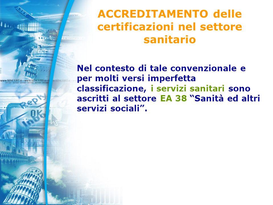 ACCREDITAMENTO delle certificazioni nel settore sanitario Nel contesto di tale convenzionale e per molti versi imperfetta classificazione, i servizi sanitari sono ascritti al settore EA 38 Sanità ed altri servizi sociali.