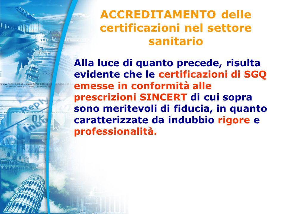 ACCREDITAMENTO delle certificazioni nel settore sanitario Alla luce di quanto precede, risulta evidente che le certificazioni di SGQ emesse in conformità alle prescrizioni SINCERT di cui sopra sono meritevoli di fiducia, in quanto caratterizzate da indubbio rigore e professionalità.