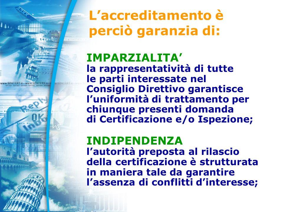 Laccreditamento è perciò garanzia di: IMPARZIALITA la rappresentatività di tutte le parti interessate nel Consiglio Direttivo garantisce luniformità di trattamento per chiunque presenti domanda di Certificazione e/o Ispezione; INDIPENDENZA lautorità preposta al rilascio della certificazione è strutturata in maniera tale da garantire lassenza di conflitti dinteresse;