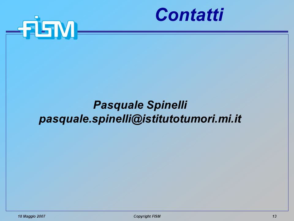 18 Maggio 2007Copyright FISM13 Contatti Pasquale Spinelli pasquale.spinelli@istitutotumori.mi.it