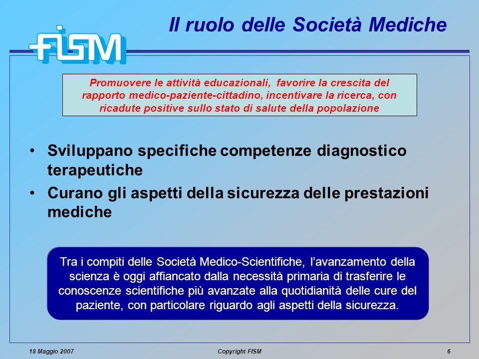 18 Maggio 2007Copyright FISM6 Il ruolo delle Società Mediche Sviluppano specifiche competenze diagnostico terapeutiche Curano gli aspetti della sicure