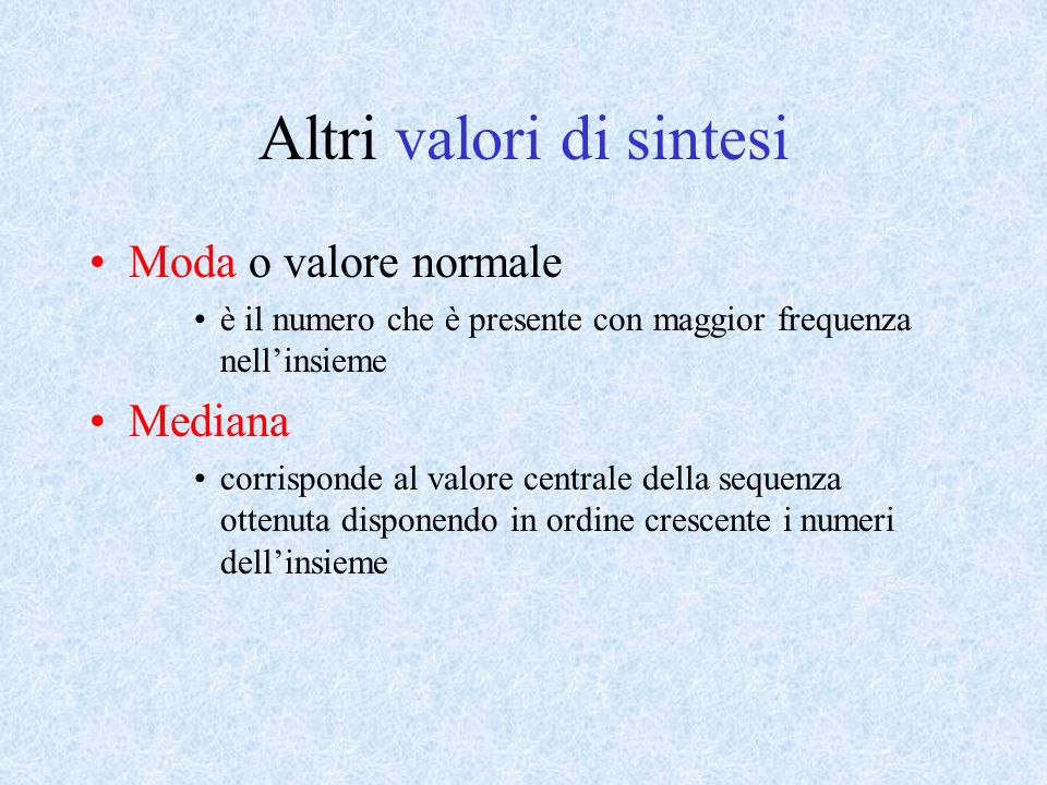 Altri valori di sintesi Moda o valore normale è il numero che è presente con maggior frequenza nellinsieme Mediana corrisponde al valore centrale dell