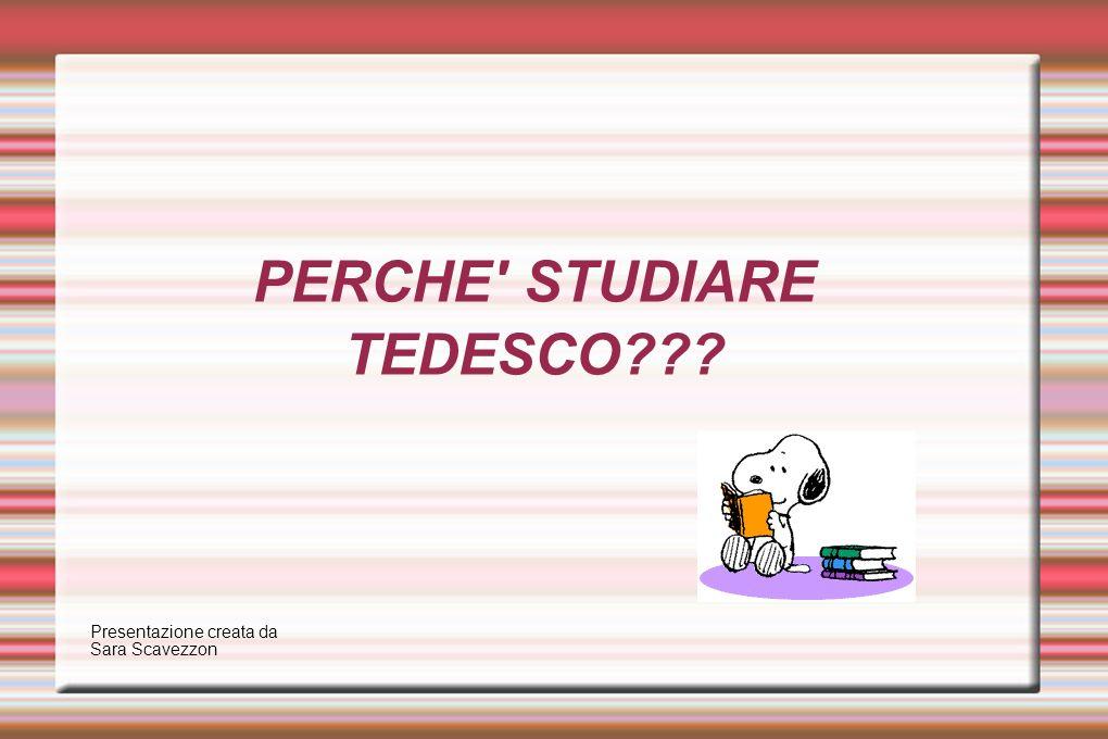 PERCHE' STUDIARE TEDESCO??? Presentazione creata da Sara Scavezzon