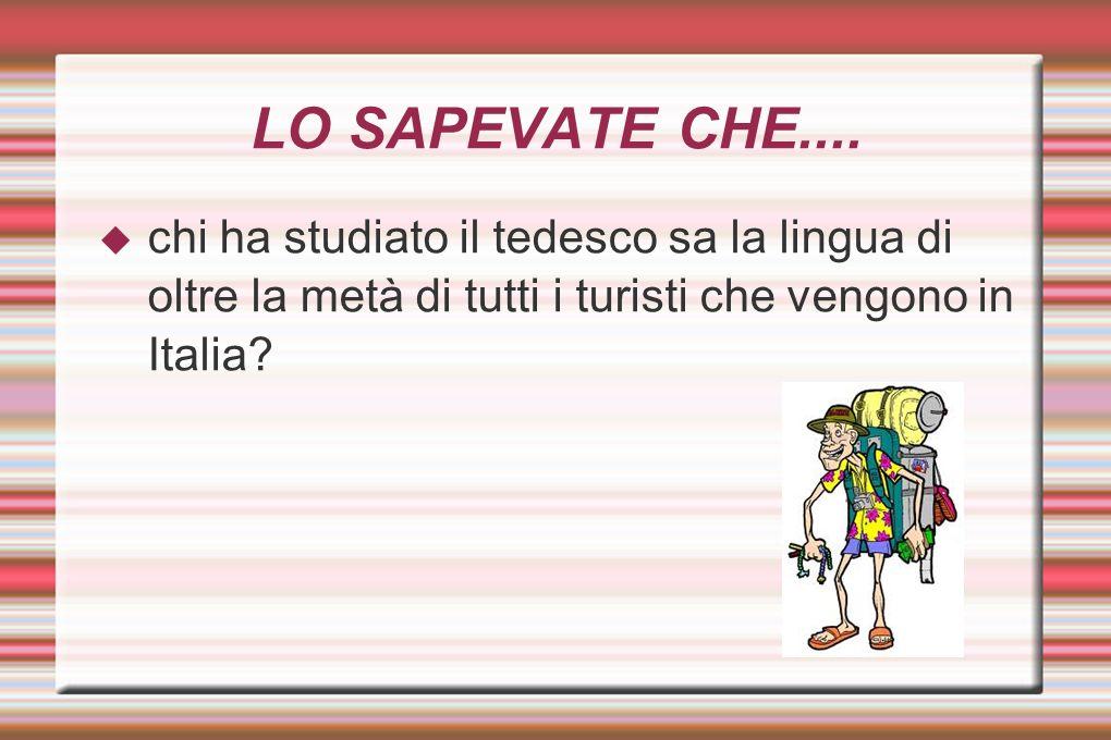 LO SAPEVATE CHE.... chi ha studiato il tedesco sa la lingua di oltre la metà di tutti i turisti che vengono in Italia?