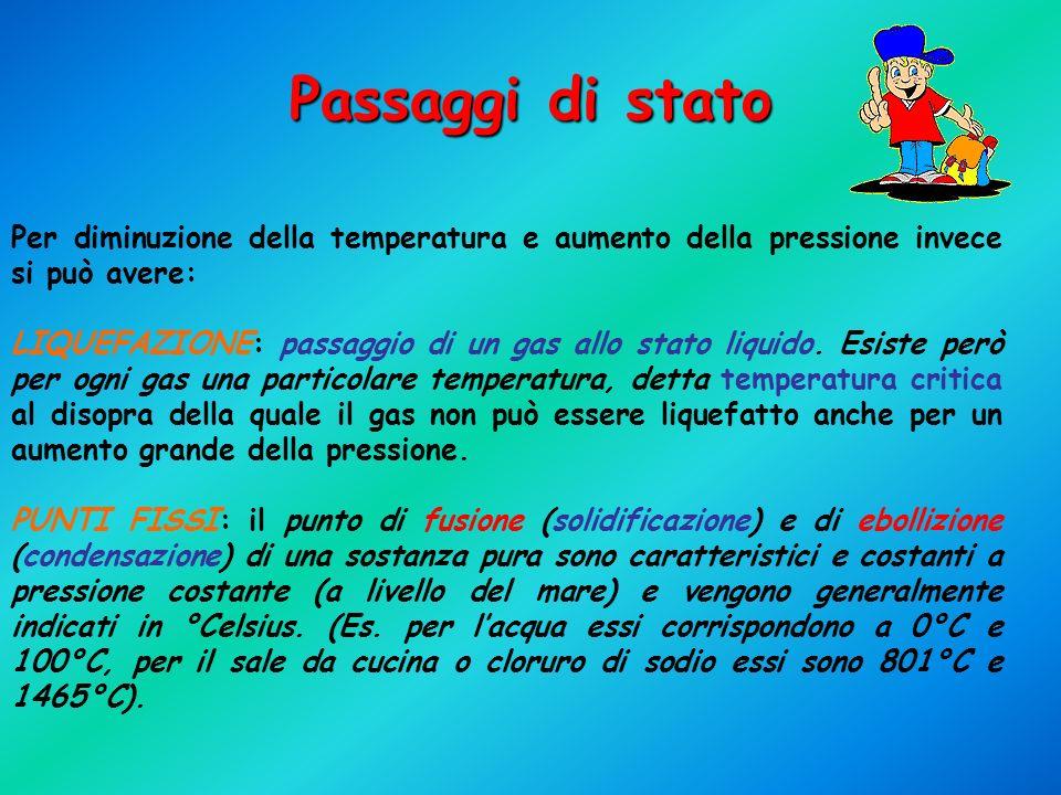 Per diminuzione della temperatura e aumento della pressione invece si può avere: LIQUEFAZIONE: passaggio di un gas allo stato liquido. Esiste però per