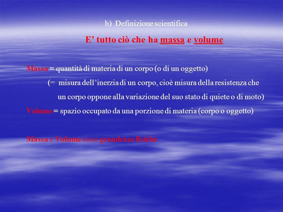 b) Definizione scientifica E tutto ciò che ha massa e volume Massa = quantità di materia di un corpo (o di un oggetto) (= misura dellinerzia di un cor