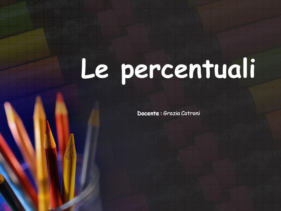 Le percentuali Docente : Grazia Cotroni