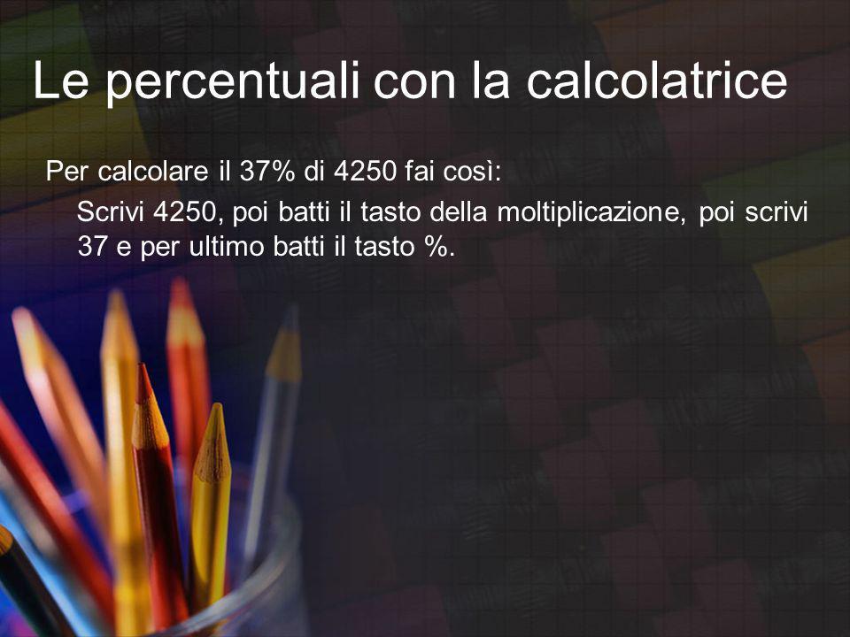Le percentuali con la calcolatrice Per calcolare il 37% di 4250 fai così: Scrivi 4250, poi batti il tasto della moltiplicazione, poi scrivi 37 e per u