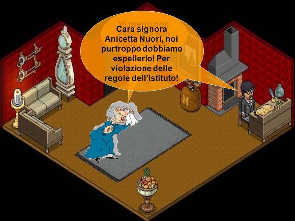 Vi prego non espellete mio figlio Angelo! Cara signora Anicetta Nuori, noi purtroppo dobbiamo espellerlo! Per violazione delle regole dellistituto!