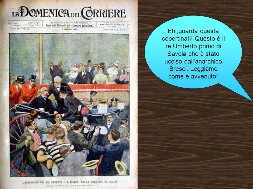 Ehi,guarda questa copertina!!! Questo è il re Umberto primo di Savoia che è stato ucciso dallanarchico Bresci. Leggiamo come è avvenuto!