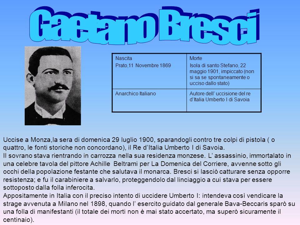 Uccise a Monza,la sera di domenica 29 luglio 1900, sparandogli contro tre colpi di pistola ( o quattro, le fonti storiche non concordano), il Re dItal
