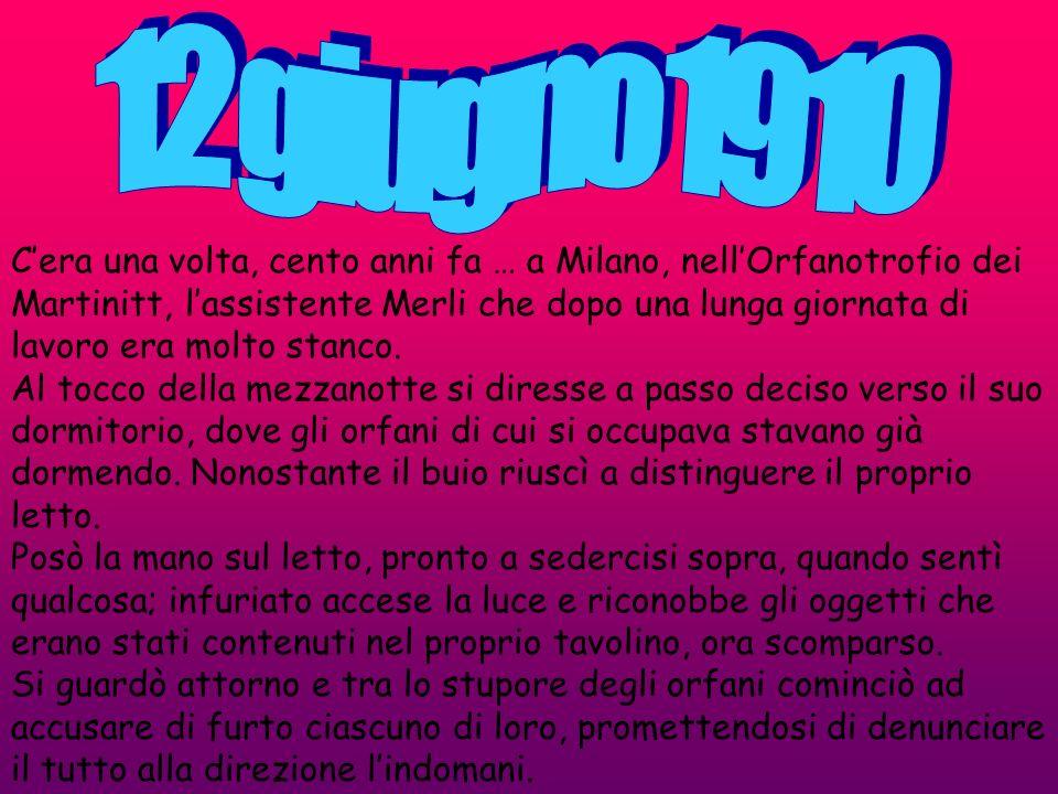 Cera una volta, cento anni fa … a Milano, nellOrfanotrofio dei Martinitt, lassistente Merli che dopo una lunga giornata di lavoro era molto stanco. Al