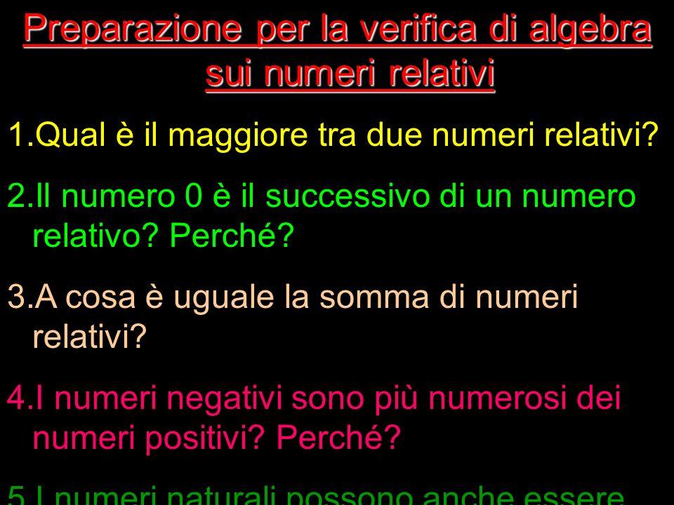 Preparazione per la verifica di algebra sui numeri relativi 1.Qual è il maggiore tra due numeri relativi? 2.Il numero 0 è il successivo di un numero r