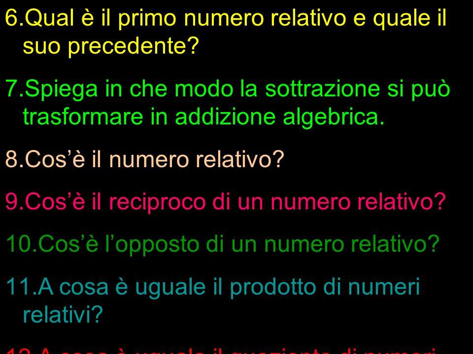6.Qual è il primo numero relativo e quale il suo precedente? 7.Spiega in che modo la sottrazione si può trasformare in addizione algebrica. 8.Cosè il