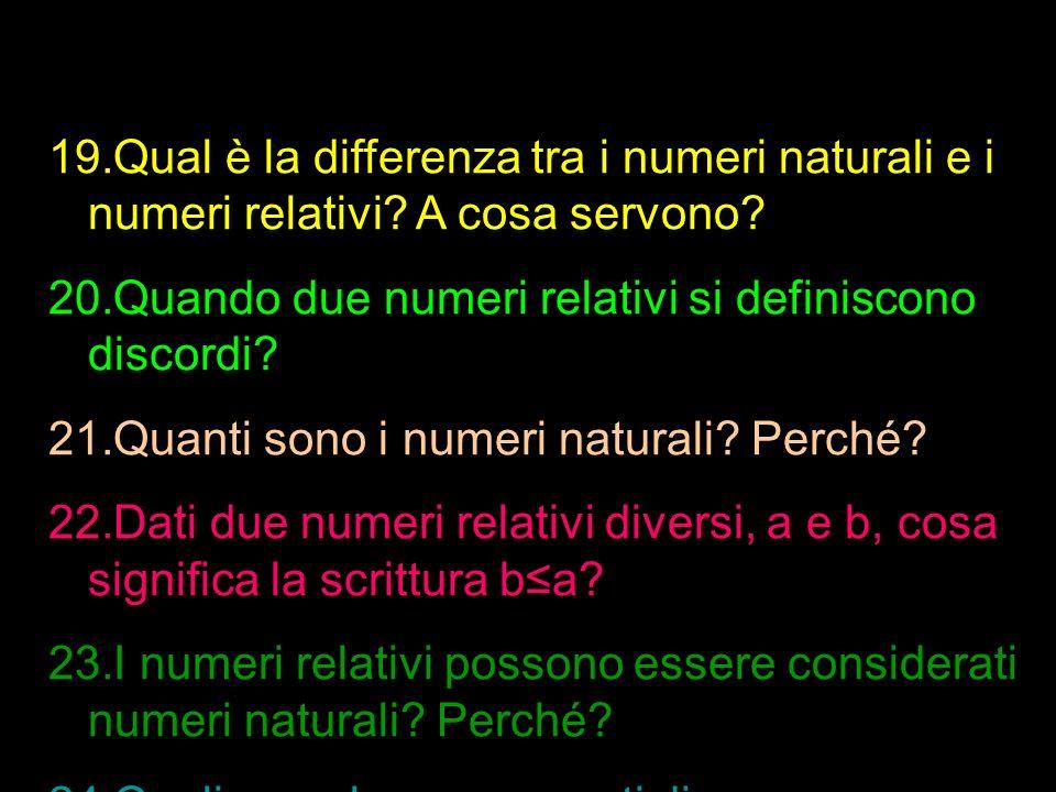 19.Qual è la differenza tra i numeri naturali e i numeri relativi? A cosa servono? 20.Quando due numeri relativi si definiscono discordi? 21.Quanti so