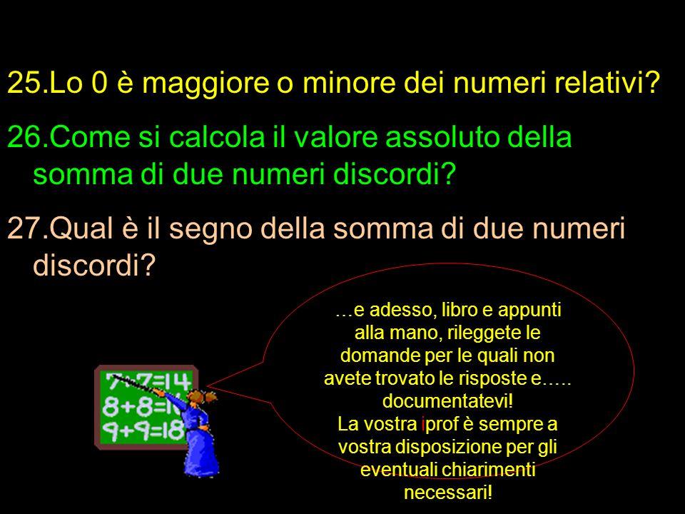 25.Lo 0 è maggiore o minore dei numeri relativi? 26.Come si calcola il valore assoluto della somma di due numeri discordi? 27.Qual è il segno della so