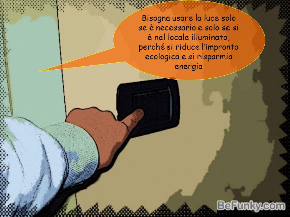 Bisogna usare la luce solo se è necessario e solo se si è nel locale illuminato, perché si riduce limpronta ecologica e si risparmia energia