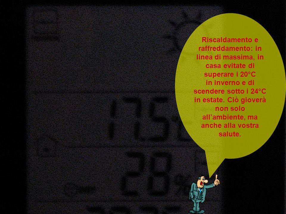 Riscaldamento e raffreddamento: in linea di massima, in casa evitate di superare i 20°C in inverno e di scendere sotto i 24°C in estate. Ciò gioverà n