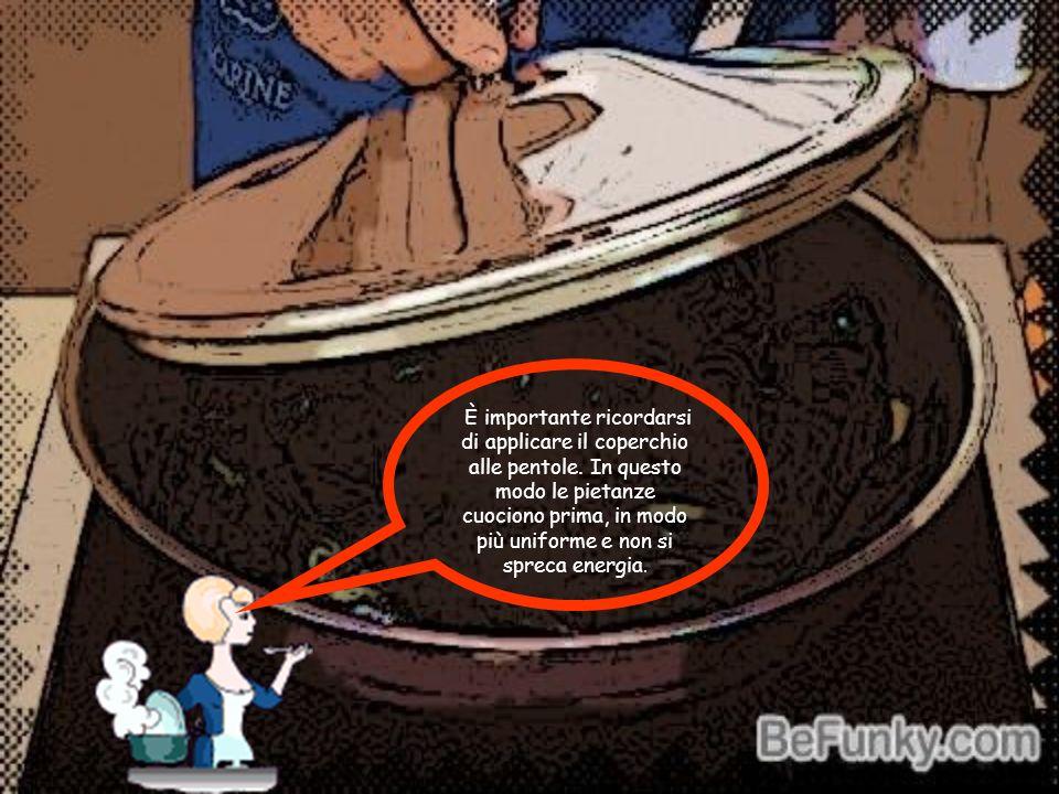 È importante ricordarsi di applicare il coperchio alle pentole. In questo modo le pietanze cuociono prima, in modo più uniforme e non si spreca energi