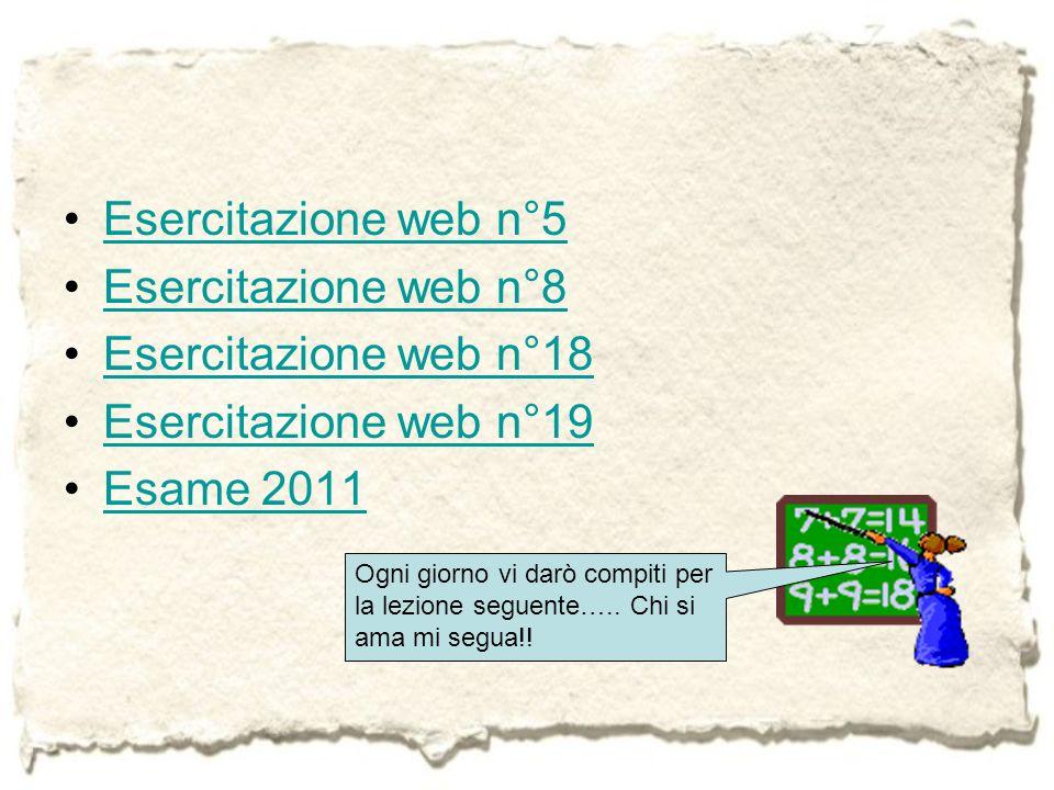 Esercitazione web n°5 Esercitazione web n°8 Esercitazione web n°18 Esercitazione web n°19 Esame 2011 Ogni giorno vi darò compiti per la lezione seguen