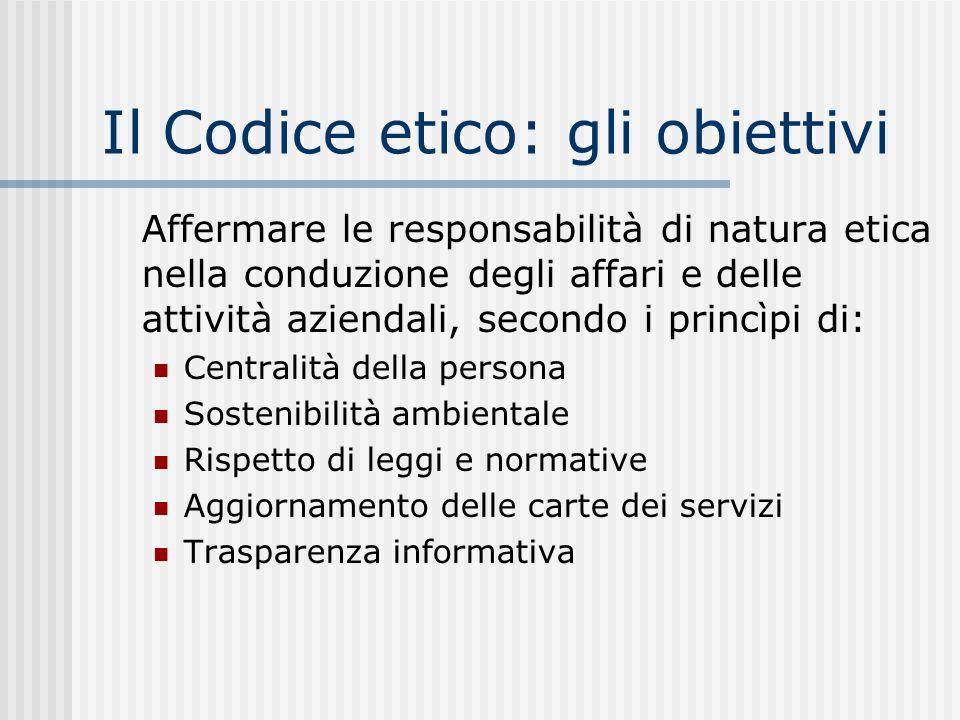 Il Codice etico: gli obiettivi Affermare le responsabilità di natura etica nella conduzione degli affari e delle attività aziendali, secondo i princìpi di: Centralità della persona Sostenibilità ambientale Rispetto di leggi e normative Aggiornamento delle carte dei servizi Trasparenza informativa