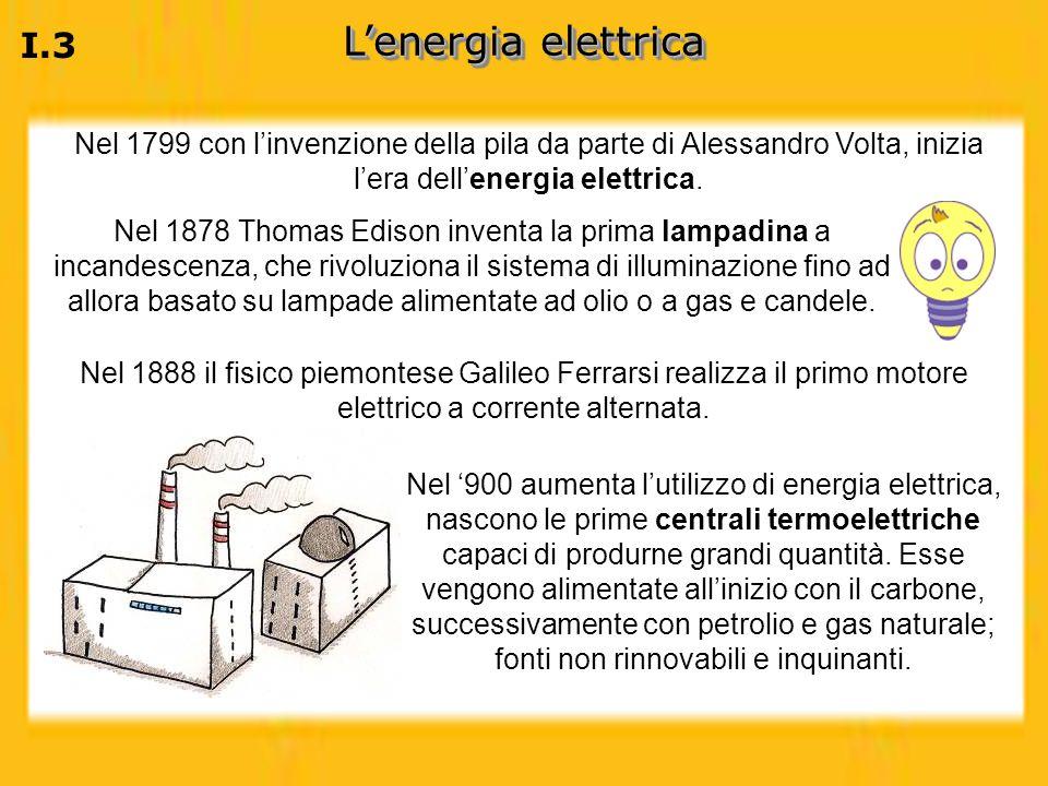 I.3 Lenergia elettrica Nel 1799 con linvenzione della pila da parte di Alessandro Volta, inizia lera dellenergia elettrica. Nel 1878 Thomas Edison inv