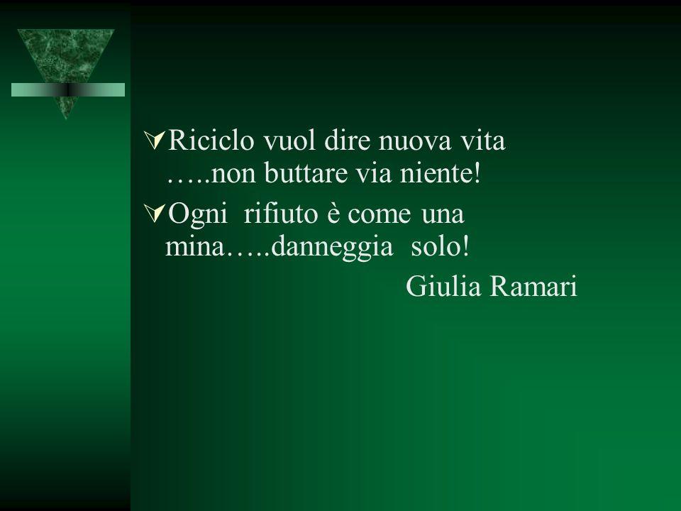 Riciclo vuol dire nuova vita …..non buttare via niente! Ogni rifiuto è come una mina…..danneggia solo! Giulia Ramari