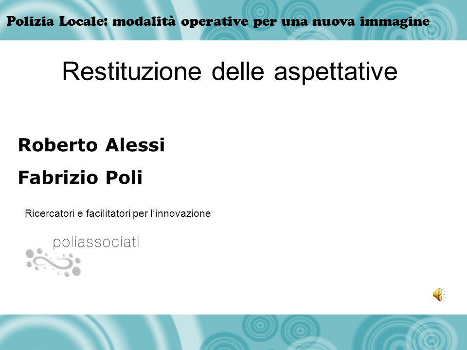 Polizia Locale: modalità operative per una nuova immagine Roberto Alessi Fabrizio Poli Ricercatori e facilitatori per linnovazione Restituzione delle