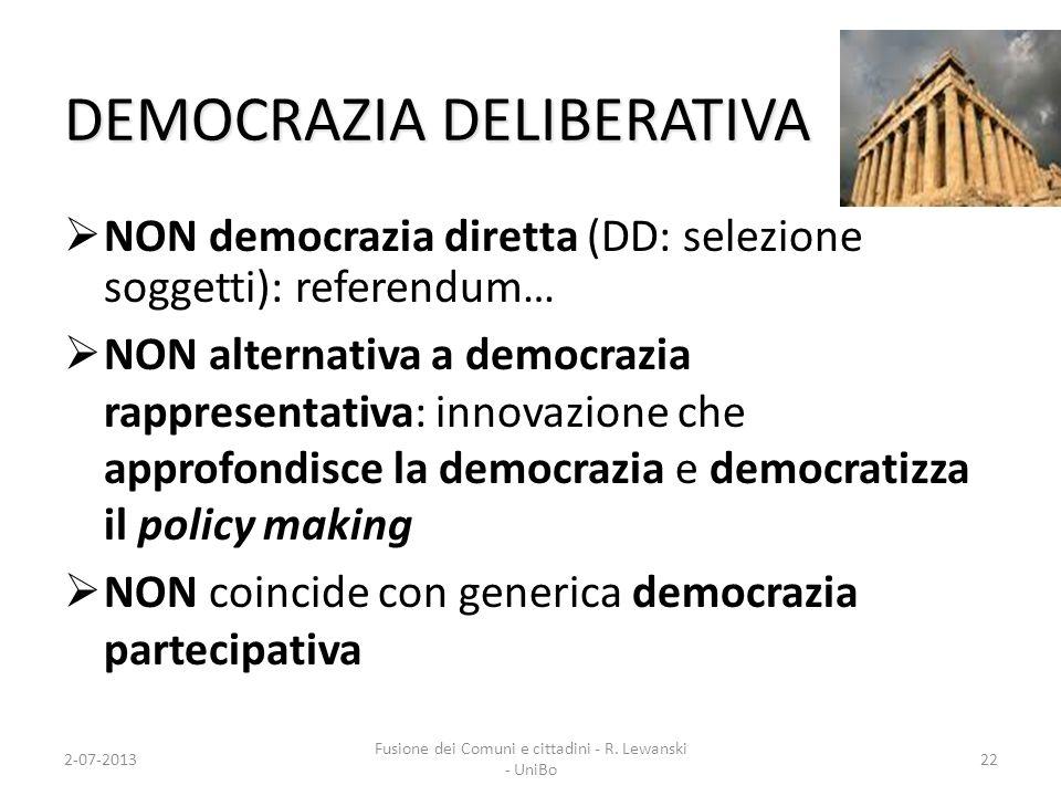 2-07-2013 Fusione dei Comuni e cittadini - R. Lewanski - UniBo DEMOCRAZIA DELIBERATIVA NON democrazia diretta (DD: selezione soggetti): referendum… NO