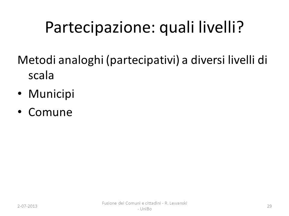 Partecipazione: quali livelli? Metodi analoghi (partecipativi) a diversi livelli di scala Municipi Comune 2-07-201329 Fusione dei Comuni e cittadini -