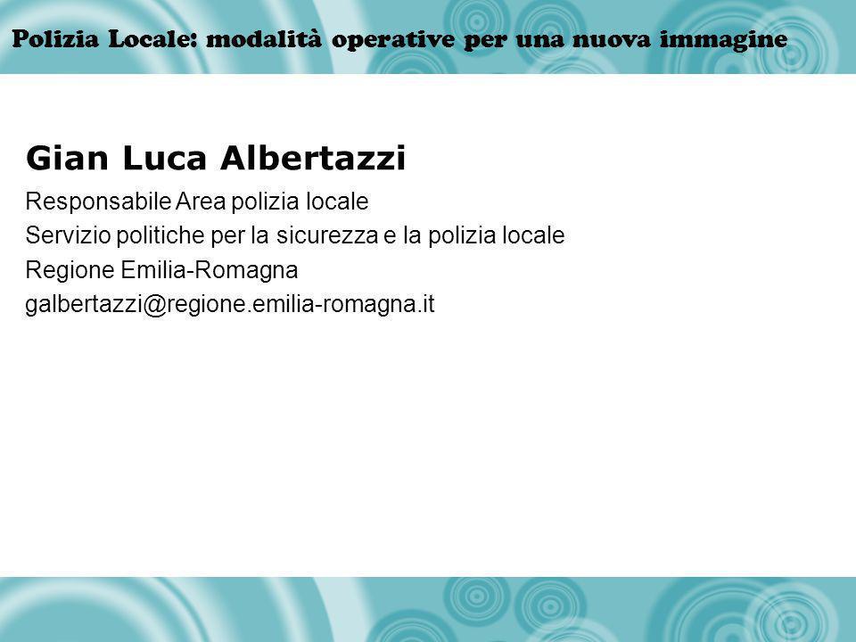 Polizia Locale: modalità operative per una nuova immagine Gian Luca Albertazzi Responsabile Area polizia locale Servizio politiche per la sicurezza e