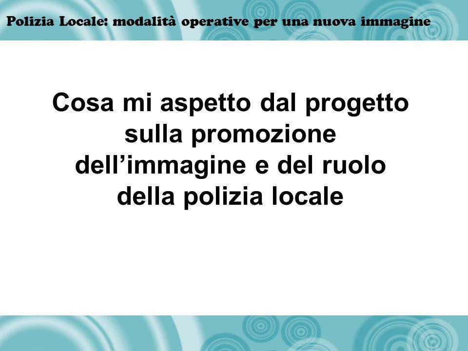 Polizia Locale: modalità operative per una nuova immagine Cosa mi aspetto dal progetto sulla promozione dellimmagine e del ruolo della polizia locale