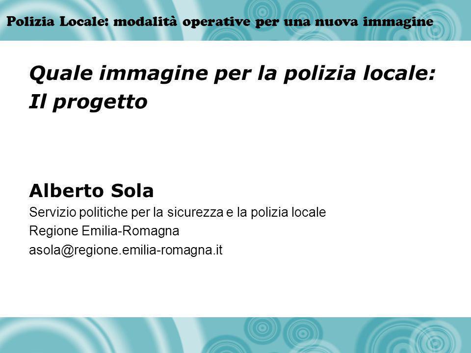 Polizia Locale: modalità operative per una nuova immagine Alberto Sola Servizio politiche per la sicurezza e la polizia locale Regione Emilia-Romagna