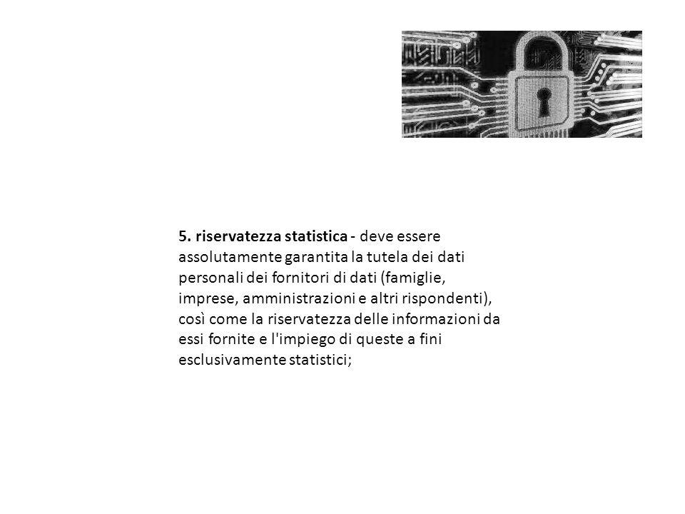 5. riservatezza statistica - deve essere assolutamente garantita la tutela dei dati personali dei fornitori di dati (famiglie, imprese, amministrazion