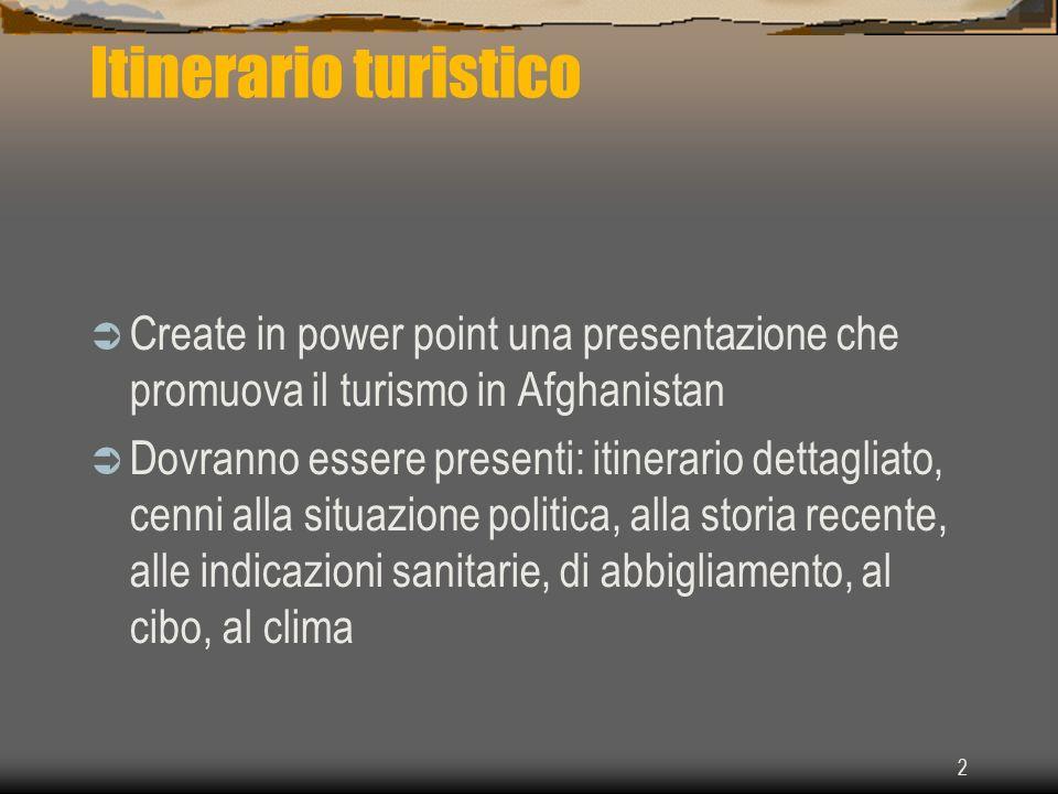 2 Itinerario turistico Create in power point una presentazione che promuova il turismo in Afghanistan Dovranno essere presenti: itinerario dettagliato
