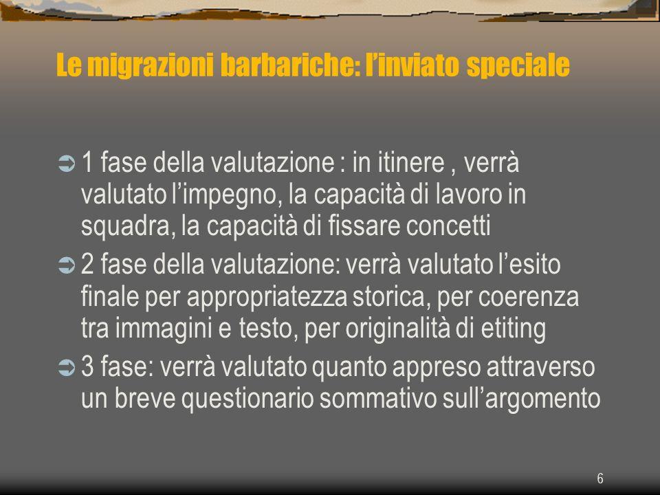6 Le migrazioni barbariche: linviato speciale 1 fase della valutazione : in itinere, verrà valutato limpegno, la capacità di lavoro in squadra, la cap