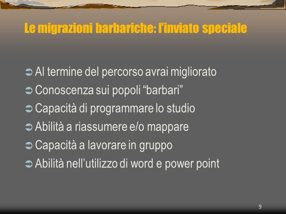 9 Le migrazioni barbariche: linviato speciale Al termine del percorso avrai migliorato Conoscenza sui popoli barbari Capacità di programmare lo studio