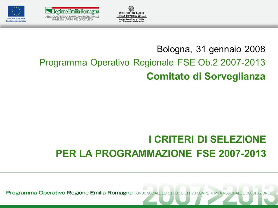I CRITERI DI SELEZIONE PER LA PROGRAMMAZIONE FSE 2007-2013 Bologna, 31 gennaio 2008 Programma Operativo Regionale FSE Ob.2 2007-2013 Comitato di Sorveglianza